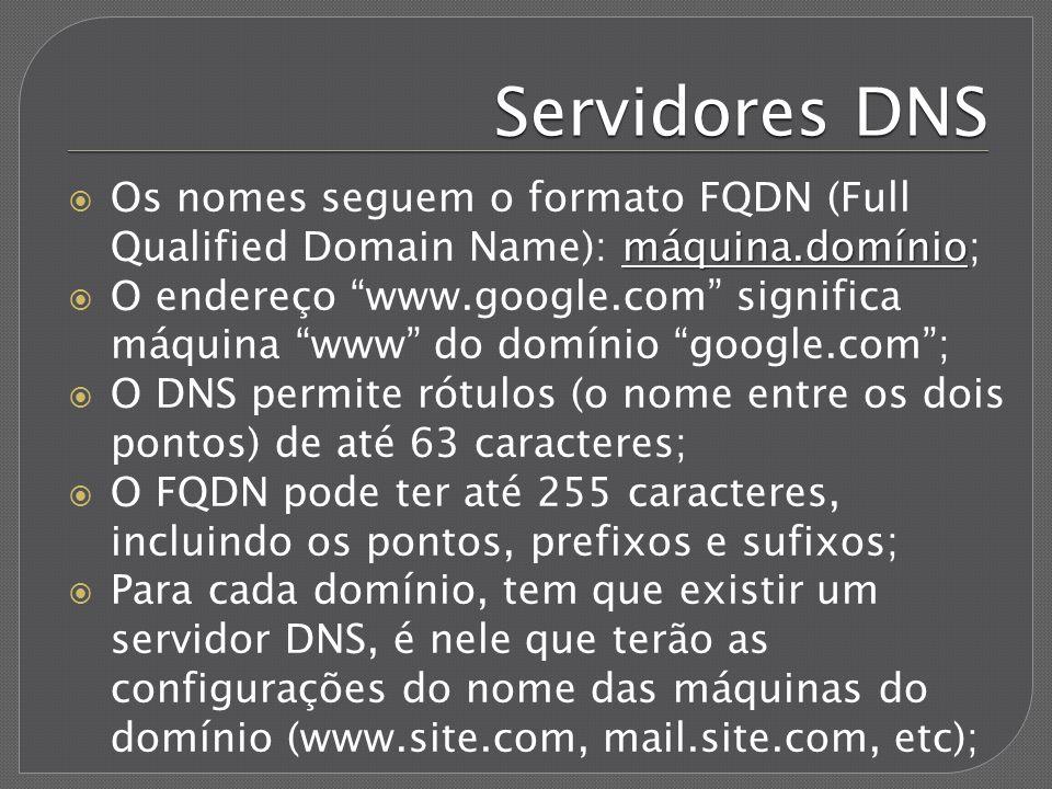 Servidores DNS Os nomes seguem o formato FQDN (Full Qualified Domain Name): máquina.domínio;
