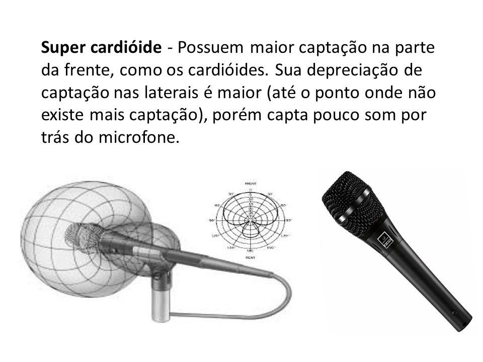 Super cardióide - Possuem maior captação na parte da frente, como os cardióides.