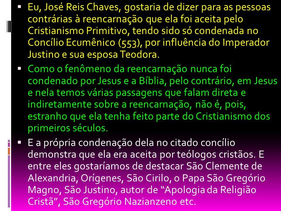 Eu, José Reis Chaves, gostaria de dizer para as pessoas contrárias à reencarnação que ela foi aceita pelo Cristianismo Primitivo, tendo sido só condenada no Concílio Ecumênico (553), por influência do Imperador Justino e sua esposa Teodora.