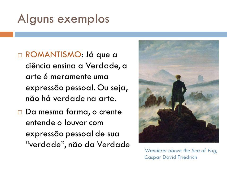 Alguns exemplos ROMANTISMO: Já que a ciência ensina a Verdade, a arte é meramente uma expressão pessoal. Ou seja, não há verdade na arte.