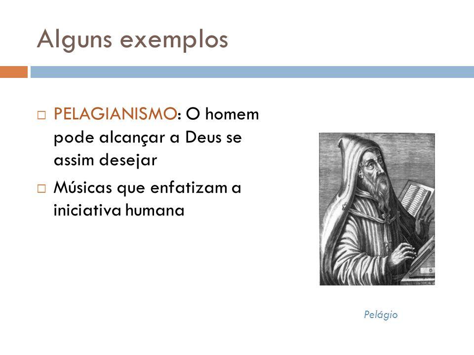 Alguns exemplos PELAGIANISMO: O homem pode alcançar a Deus se assim desejar. Músicas que enfatizam a iniciativa humana.