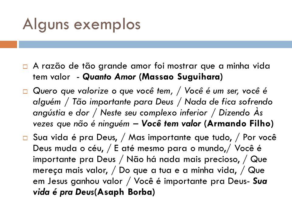 Alguns exemplos A razão de tão grande amor foi mostrar que a minha vida tem valor - Quanto Amor (Massao Suguihara)