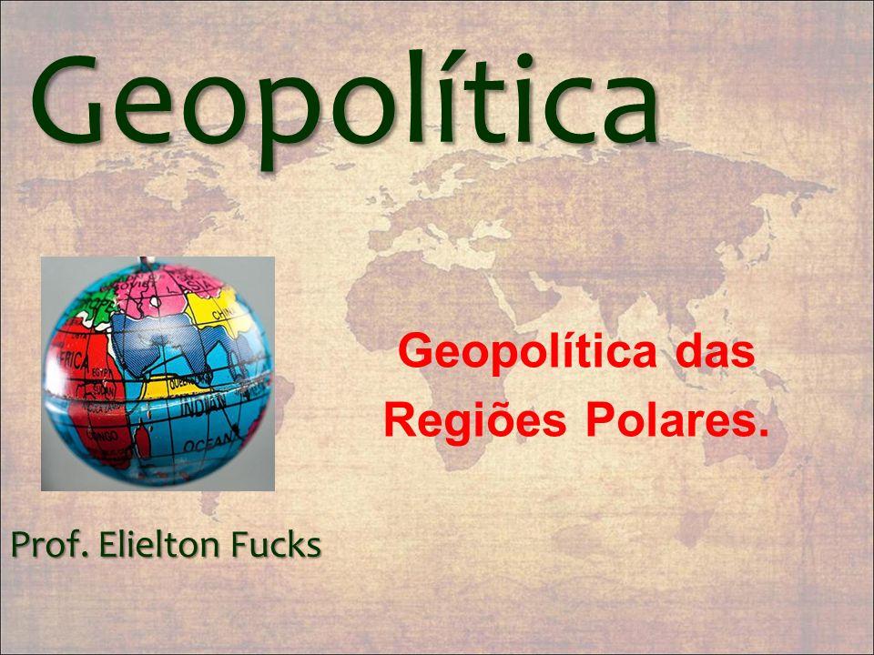Geopolítica Geopolítica das Regiões Polares. Prof. Elielton Fucks