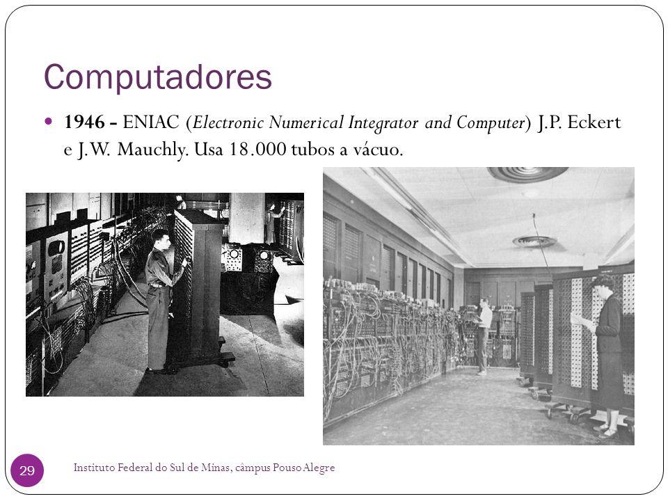 Computadores 1946 - ENIAC (Electronic Numerical Integrator and Computer) J.P. Eckert e J.W. Mauchly. Usa 18.000 tubos a vácuo.
