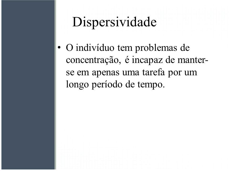 Dispersividade O indivíduo tem problemas de concentração, é incapaz de manter-se em apenas uma tarefa por um longo período de tempo.