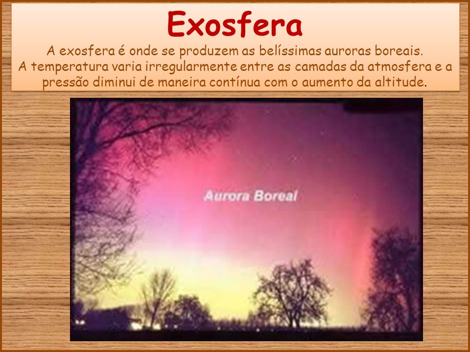 Exosfera A exosfera é onde se produzem as belíssimas auroras boreais.