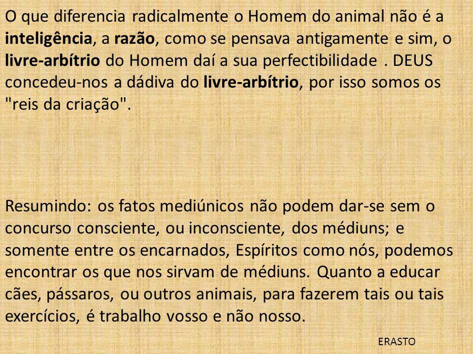O que diferencia radicalmente o Homem do animal não é a inteligência, a razão, como se pensava antigamente e sim, o livre-arbítrio do Homem daí a sua perfectibilidade . DEUS concedeu-nos a dádiva do livre-arbítrio, por isso somos os reis da criação .