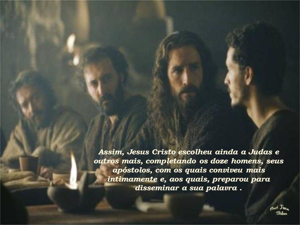 Assim, Jesus Cristo escolheu ainda a Judas e outros mais, completando os doze homens, seus apóstolos, com os quais conviveu mais intimamente e, aos quais, preparou para disseminar a sua palavra .
