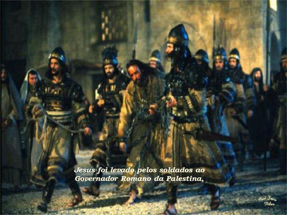 Jesus foi levado pelos soldados ao Governador Romano da Palestina,