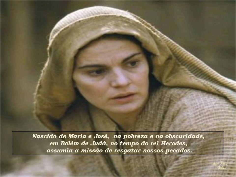 Nascido de Maria e José, na pobreza e na obscuridade,