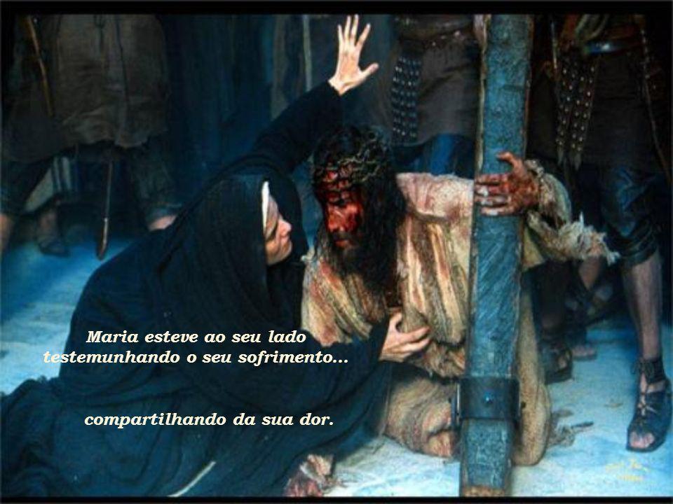 Maria esteve ao seu lado testemunhando o seu sofrimento...