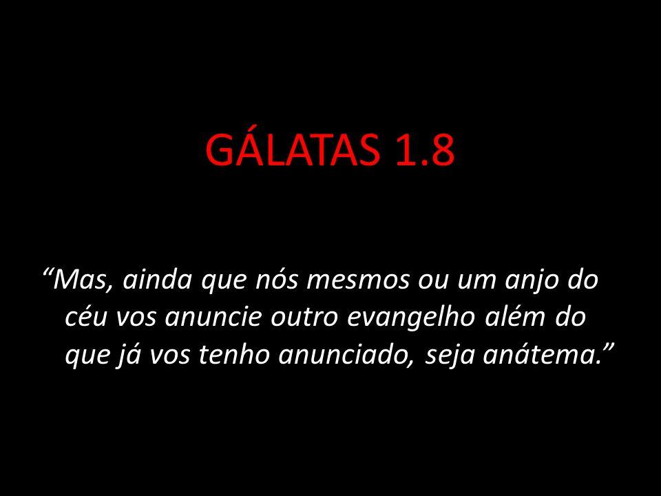 GÁLATAS 1.8 Mas, ainda que nós mesmos ou um anjo do céu vos anuncie outro evangelho além do que já vos tenho anunciado, seja anátema.