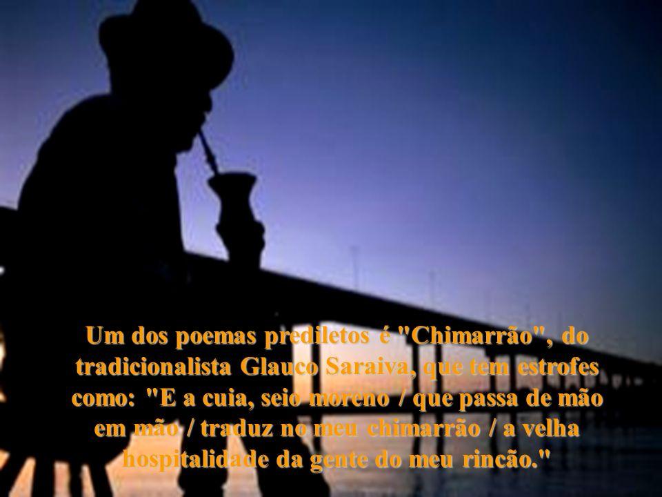 Um dos poemas prediletos é Chimarrão , do tradicionalista Glauco Saraiva, que tem estrofes como: E a cuia, seio moreno / que passa de mão em mão / traduz no meu chimarrão / a velha hospitalidade da gente do meu rincão.