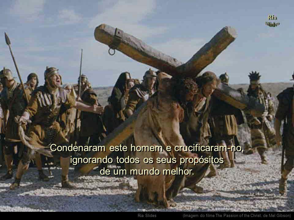 Condenaram este homem e crucificaram-no, ignorando todos os seus propósitos de um mundo melhor.