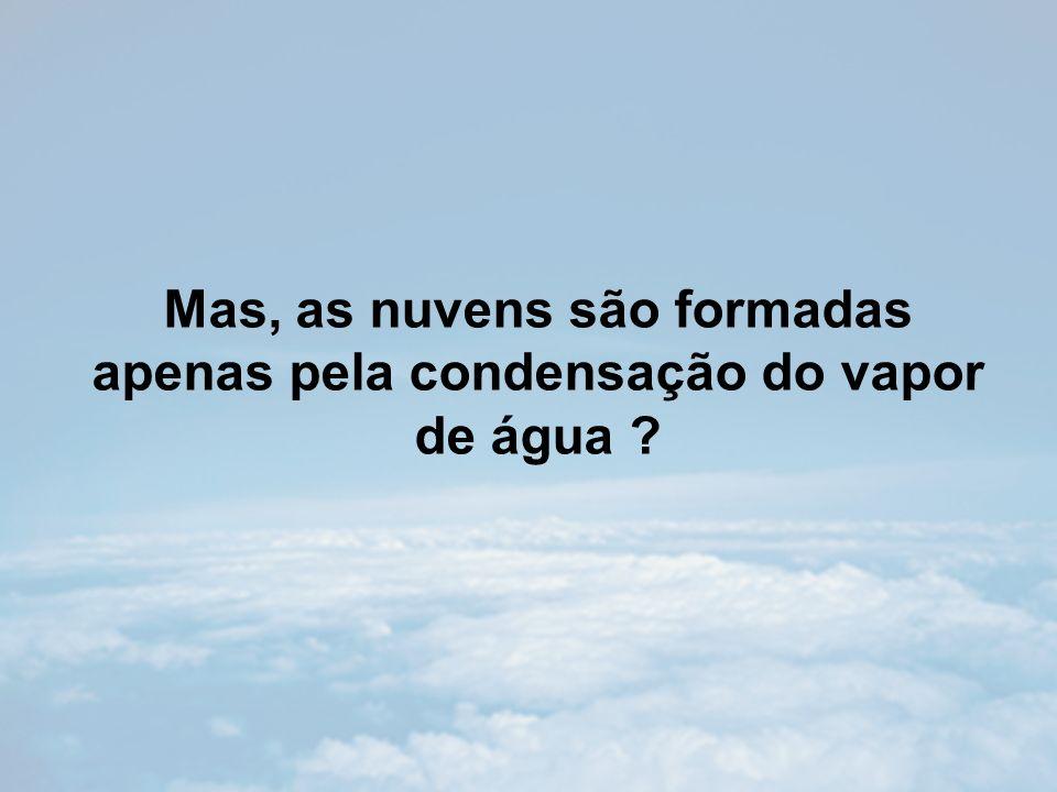 Mas, as nuvens são formadas apenas pela condensação do vapor de água