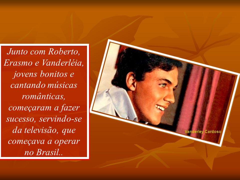 Junto com Roberto, Erasmo e Vanderléia, jovens bonitos e cantando músicas românticas, começaram a fazer sucesso, servindo-se da televisão, que começava a operar no Brasil..
