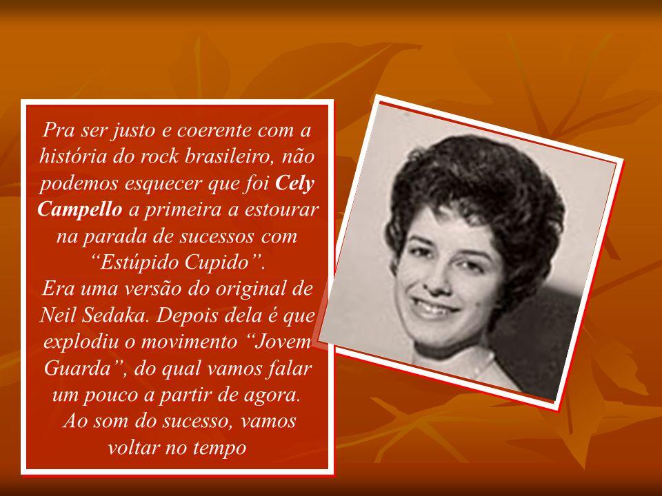Pra ser justo e coerente com a história do rock brasileiro, não podemos esquecer que foi Cely Campello a primeira a estourar na parada de sucessos com Estúpido Cupido .