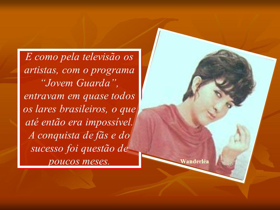 E como pela televisão os artistas, com o programa Jovem Guarda , entravam em quase todos os lares brasileiros, o que até então era impossível. A conquista de fãs e do sucesso foi questão de poucos meses.