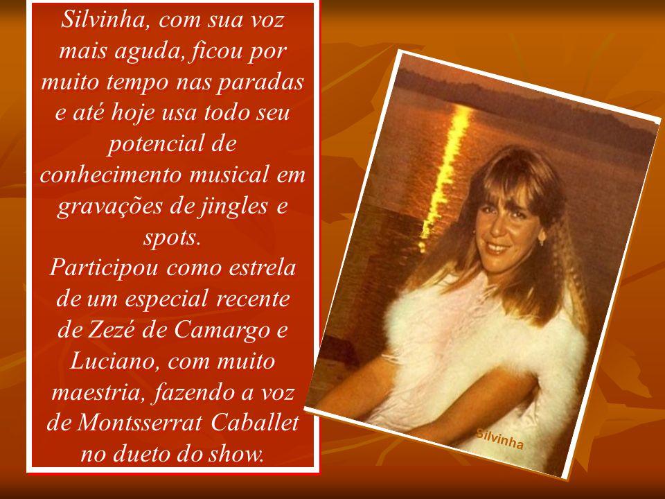 Silvinha, com sua voz mais aguda, ficou por muito tempo nas paradas e até hoje usa todo seu potencial de conhecimento musical em gravações de jingles e spots. Participou como estrela de um especial recente de Zezé de Camargo e Luciano, com muito maestria, fazendo a voz de Montsserrat Caballet no dueto do show.