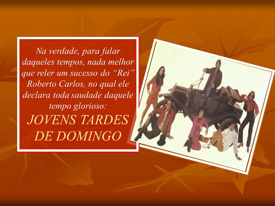 Na verdade, para falar daqueles tempos, nada melhor que reler um sucesso do Rei Roberto Carlos, no qual ele declara toda saudade daquele tempo glorioso: JOVENS TARDES DE DOMINGO