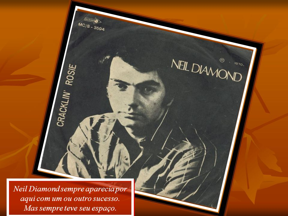 Neil Diamond sempre aparecia por aqui com um ou outro sucesso