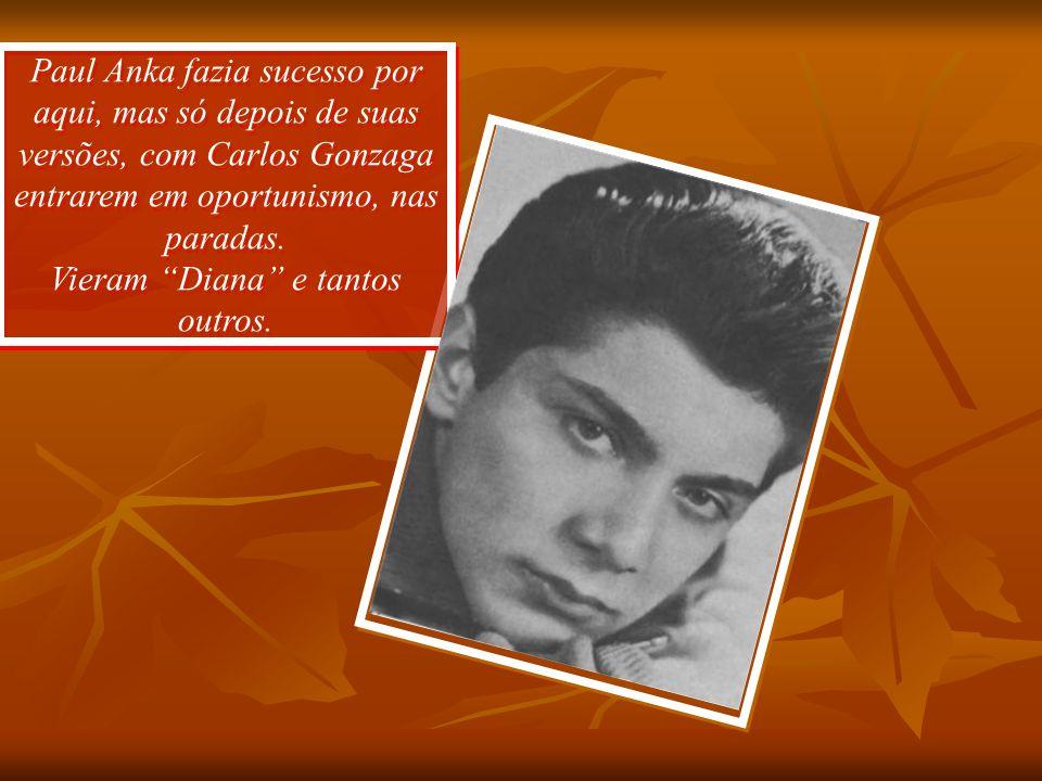 Paul Anka fazia sucesso por aqui, mas só depois de suas versões, com Carlos Gonzaga entrarem em oportunismo, nas paradas.