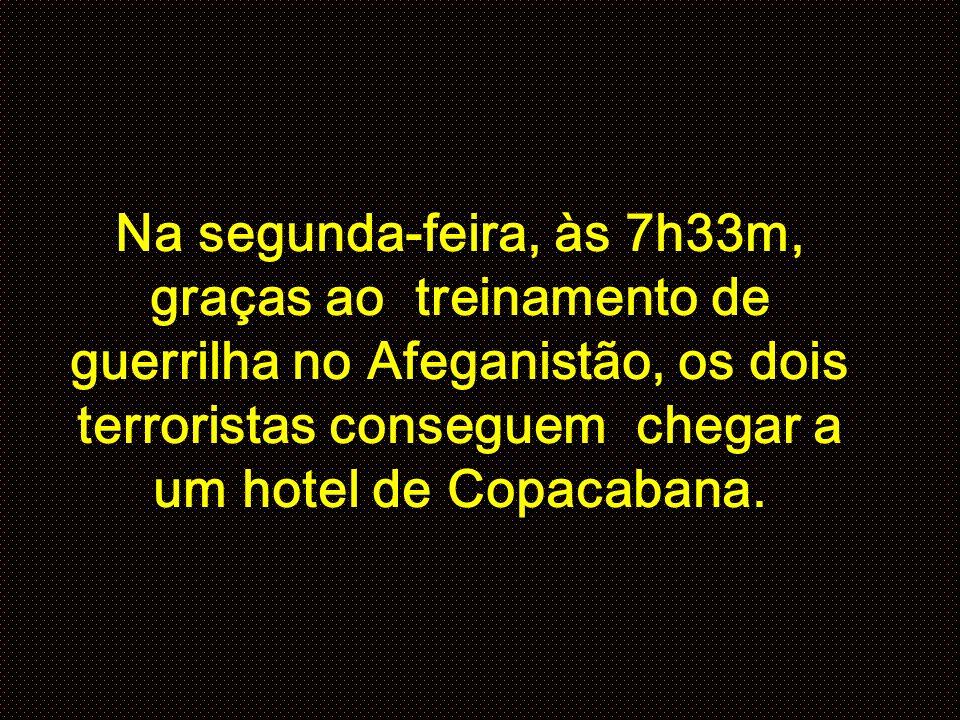 Na segunda-feira, às 7h33m, graças ao treinamento de guerrilha no Afeganistão, os dois terroristas conseguem chegar a um hotel de Copacabana.