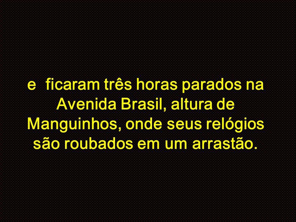 e ficaram três horas parados na Avenida Brasil, altura de Manguinhos, onde seus relógios são roubados em um arrastão.