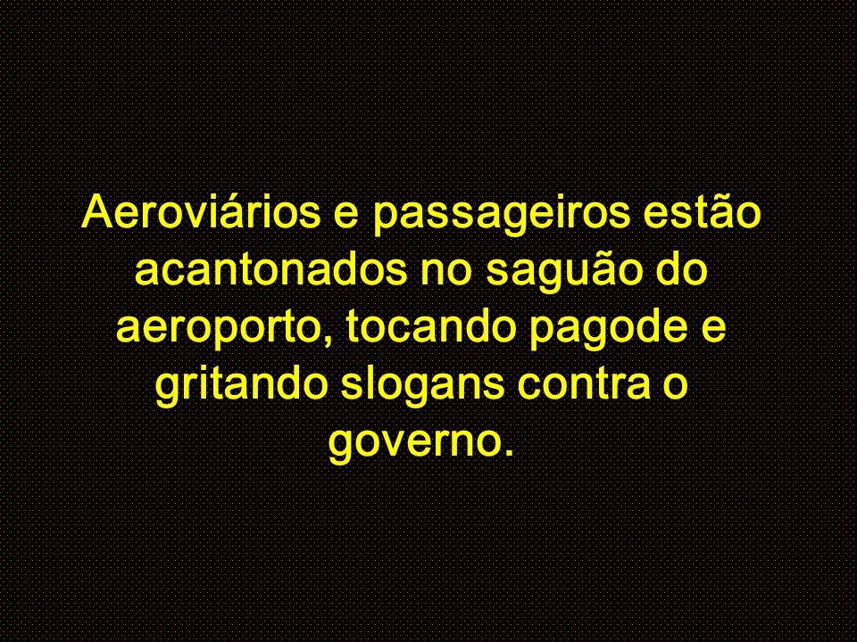 Aeroviários e passageiros estão acantonados no saguão do aeroporto, tocando pagode e gritando slogans contra o governo.