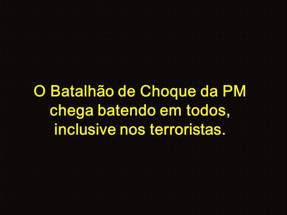 O Batalhão de Choque da PM chega batendo em todos, inclusive nos terroristas.
