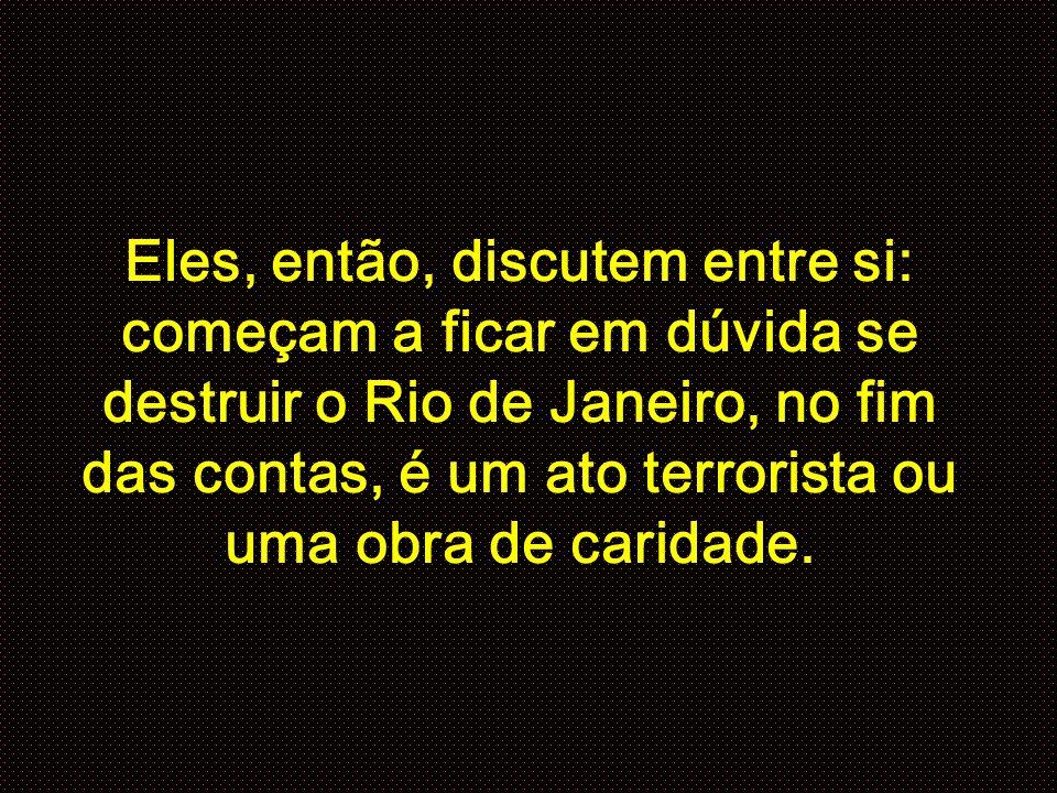 Eles, então, discutem entre si: começam a ficar em dúvida se destruir o Rio de Janeiro, no fim das contas, é um ato terrorista ou uma obra de caridade.