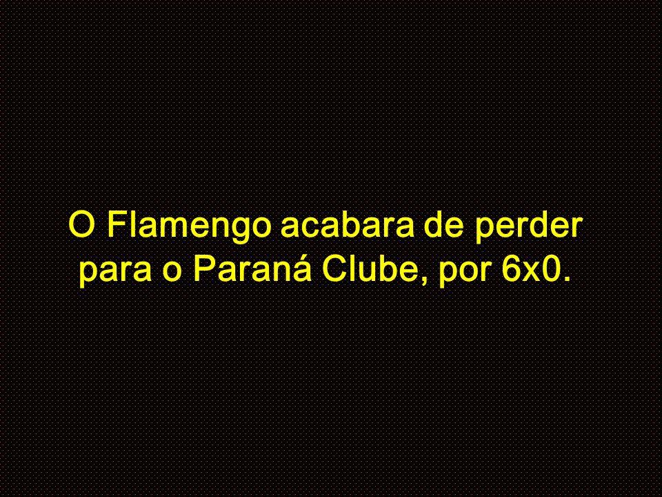 O Flamengo acabara de perder para o Paraná Clube, por 6x0.
