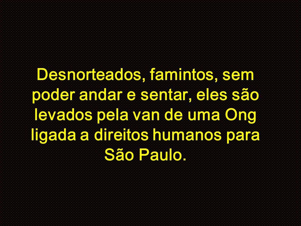Desnorteados, famintos, sem poder andar e sentar, eles são levados pela van de uma Ong ligada a direitos humanos para São Paulo.
