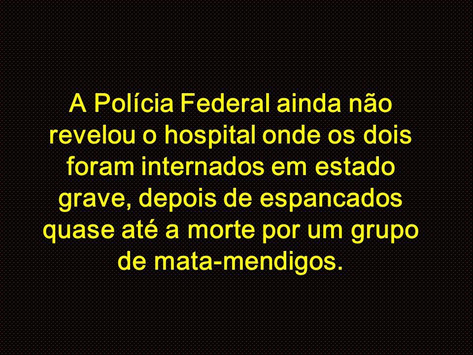 A Polícia Federal ainda não revelou o hospital onde os dois foram internados em estado grave, depois de espancados quase até a morte por um grupo de mata-mendigos.