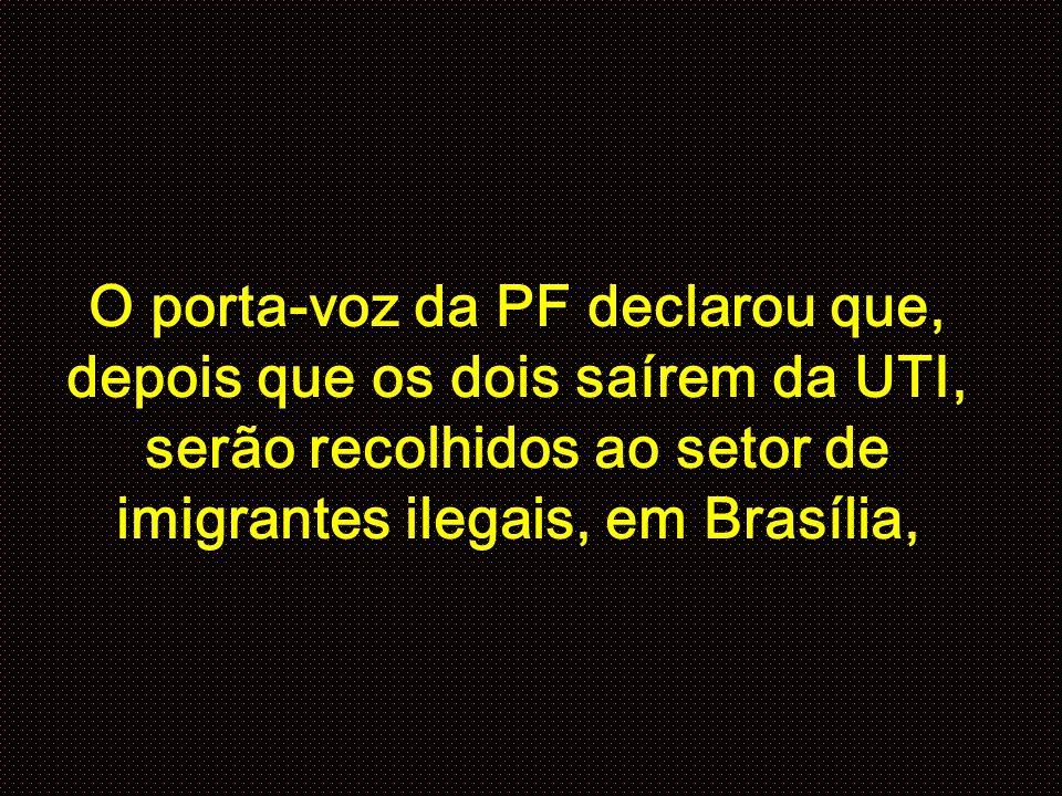 O porta-voz da PF declarou que, depois que os dois saírem da UTI, serão recolhidos ao setor de imigrantes ilegais, em Brasília,