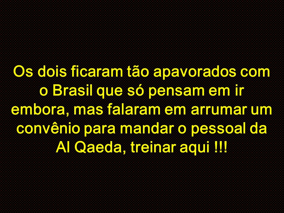 Os dois ficaram tão apavorados com o Brasil que só pensam em ir embora, mas falaram em arrumar um convênio para mandar o pessoal da Al Qaeda, treinar aqui !!!