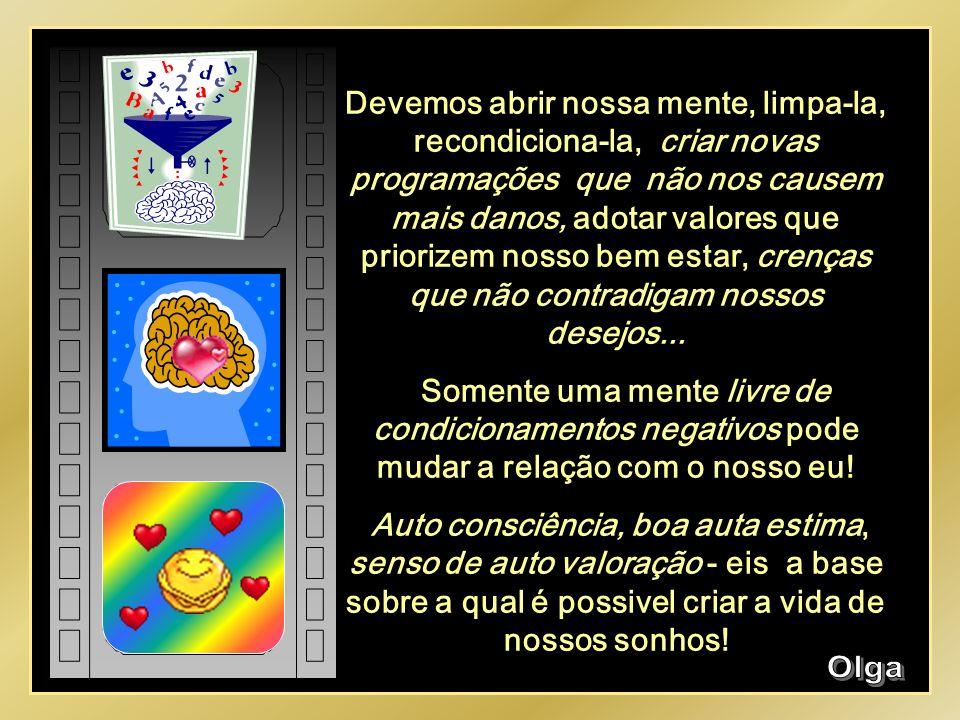 Devemos abrir nossa mente, limpa-la, recondiciona-la, criar novas programações que não nos causem mais danos, adotar valores que priorizem nosso bem estar, crenças que não contradigam nossos desejos...