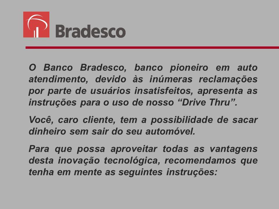 O Banco Bradesco, banco pioneiro em auto atendimento, devido às inúmeras reclamações por parte de usuários insatisfeitos, apresenta as instruções para o uso de nosso Drive Thru .