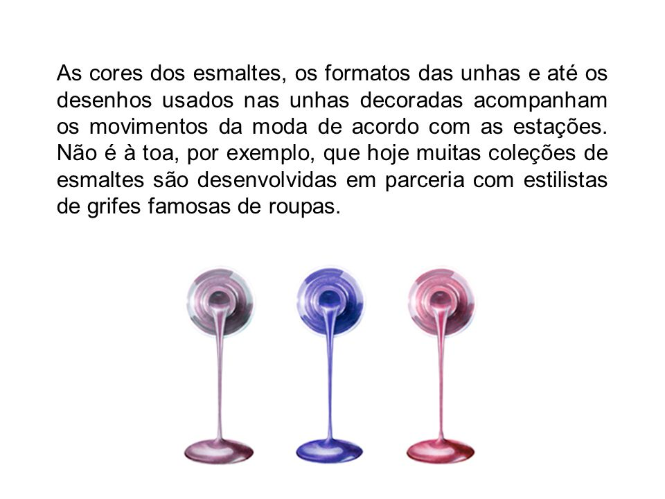 As cores dos esmaltes, os formatos das unhas e até os desenhos usados nas unhas decoradas acompanham os movimentos da moda de acordo com as estações.