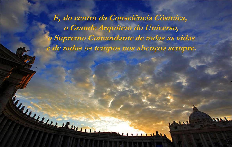 E, do centro da Consciência Cósmica, o Grande Arquiteto do Universo, o Supremo Comandante de todas as vidas e de todos os tempos nos abençoa sempre.