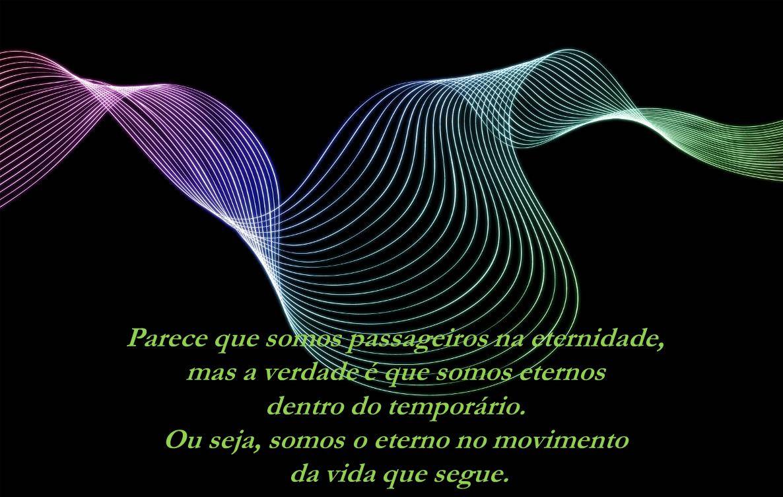 Parece que somos passageiros na eternidade, mas a verdade é que somos eternos dentro do temporário.