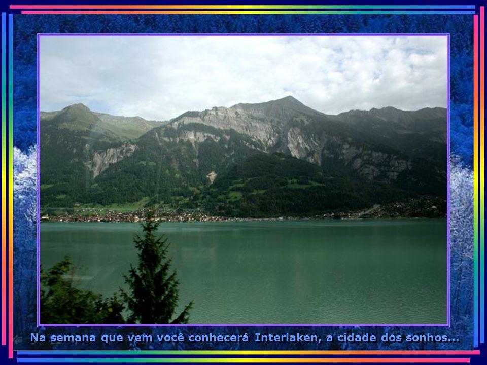 Na semana que vem você conhecerá Interlaken, a cidade dos sonhos...