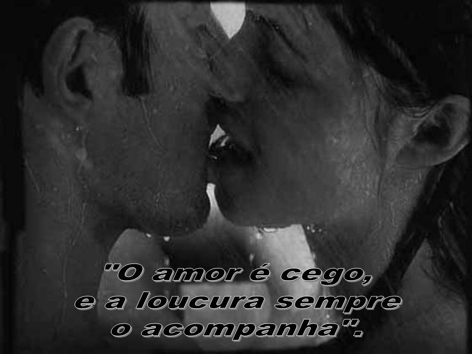O amor é cego, e a loucura sempre o acompanha .