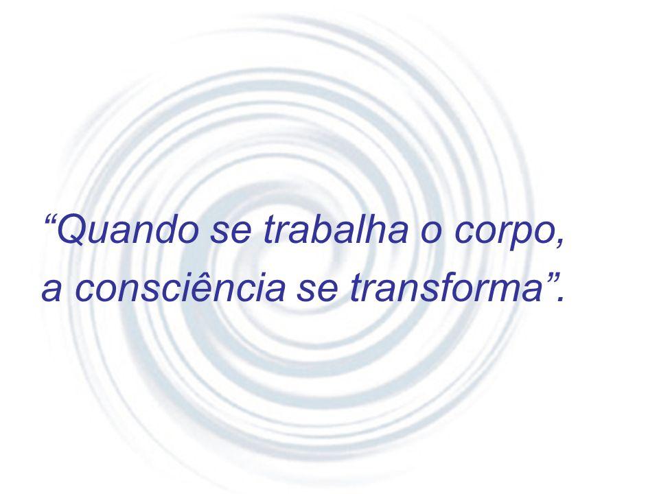 Quando se trabalha o corpo, a consciência se transforma .