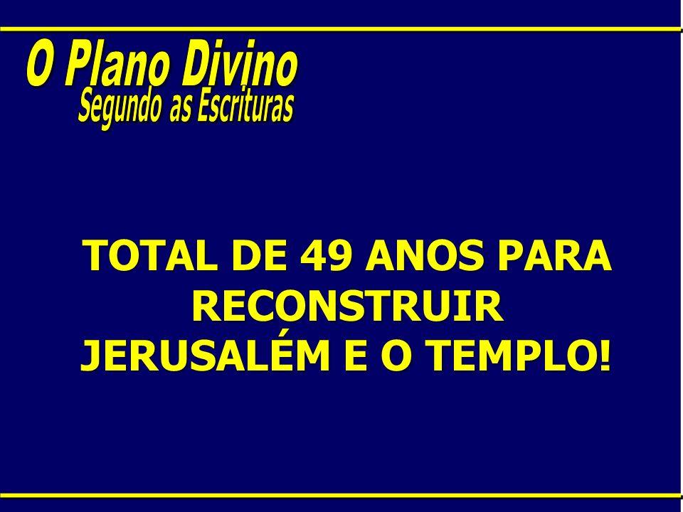 TOTAL DE 49 ANOS PARA RECONSTRUIR JERUSALÉM E O TEMPLO!