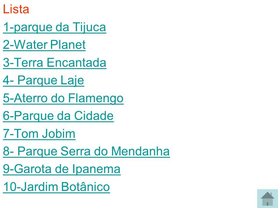 Lista 1-parque da Tijuca. 2-Water Planet. 3-Terra Encantada. 4- Parque Laje. 5-Aterro do Flamengo.