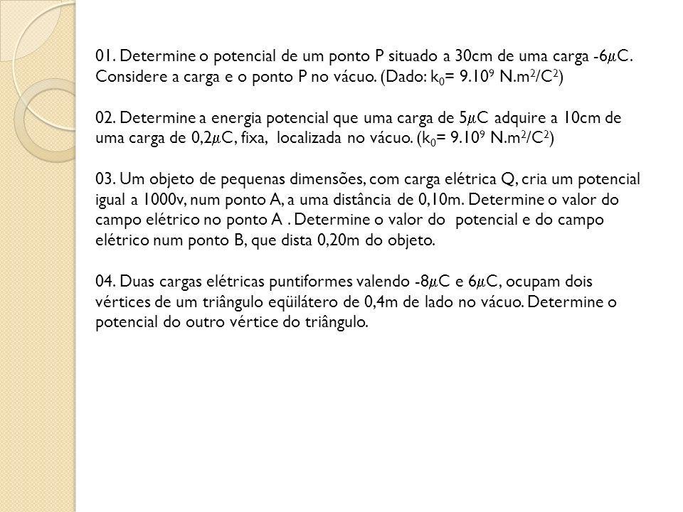 01. Determine o potencial de um ponto P situado a 30cm de uma carga -6C. Considere a carga e o ponto P no vácuo. (Dado: k0= 9.109 N.m2/C2)