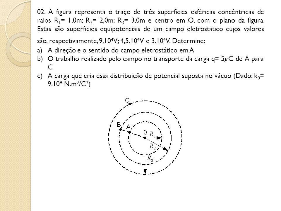 02. A figura representa o traço de três superfícies esféricas concêntricas de raios R1= 1,0m; R2= 2,0m; R3= 3,0m e centro em O, com o plano da figura. Estas são superfícies equipotenciais de um campo eletrostático cujos valores são, respectivamente, 9.104V; 4,5.104V e 3.104V. Determine: