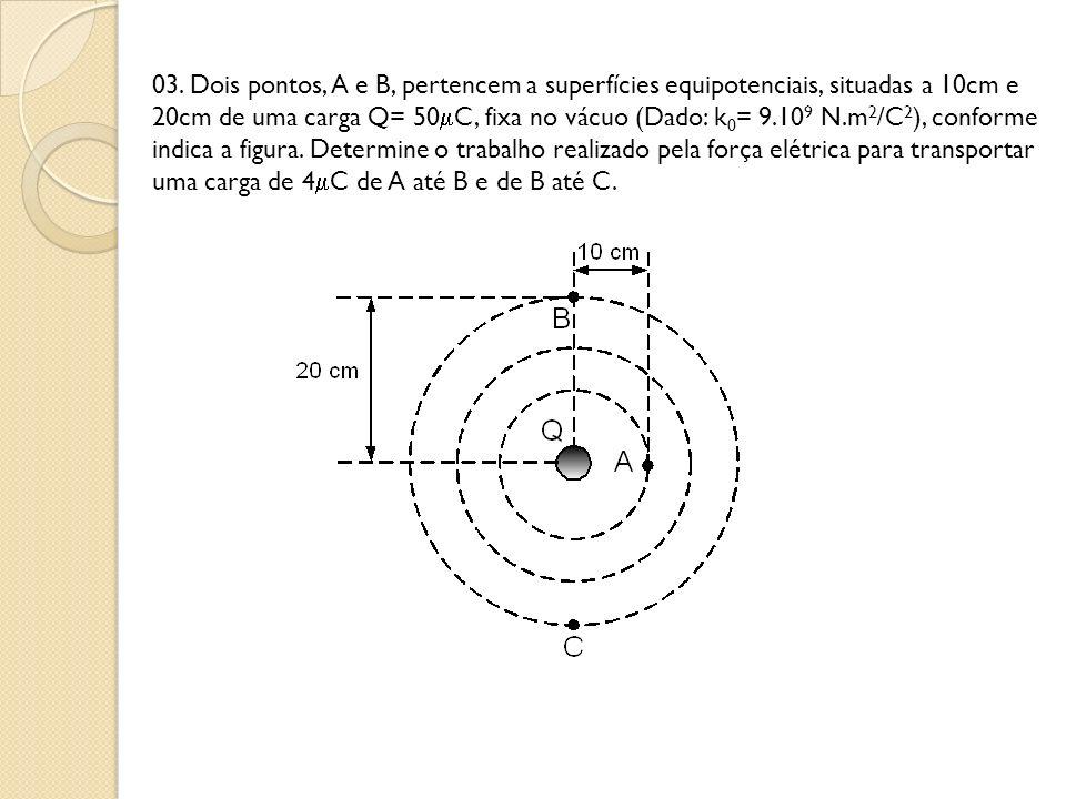 03. Dois pontos, A e B, pertencem a superfícies equipotenciais, situadas a 10cm e 20cm de uma carga Q= 50C, fixa no vácuo (Dado: k0= 9.109 N.m2/C2), conforme indica a figura. Determine o trabalho realizado pela força elétrica para transportar uma carga de 4C de A até B e de B até C.