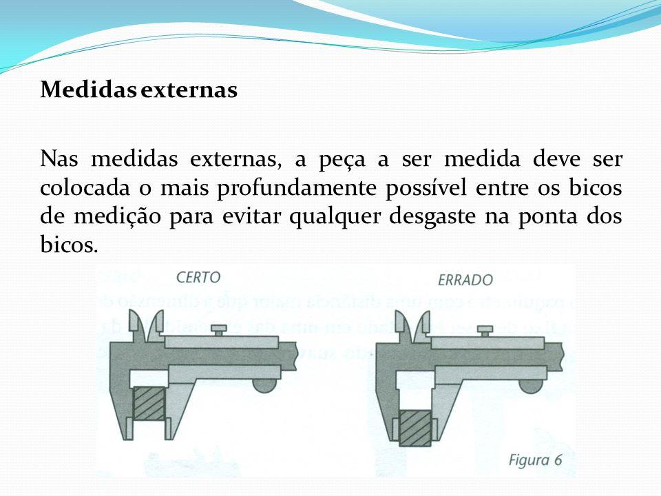 Medidas externas Nas medidas externas, a peça a ser medida deve ser colocada o mais profundamente possível entre os bicos de medição para evitar qualquer desgaste na ponta dos bicos.